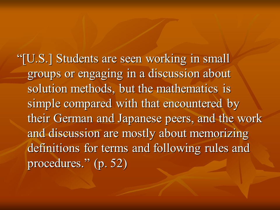 [U.S.] Students are seen working in small groups or engaging in a discussion about solution methods, but the mathematics is simple compared with that encountered by their German and Japanese peers, and the work and discussion are mostly about memorizing definitions for terms and following rules and procedures. (p.